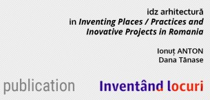 idz arhitectura chapter in Inventig Places. Practices and Inovative Projects in Romania